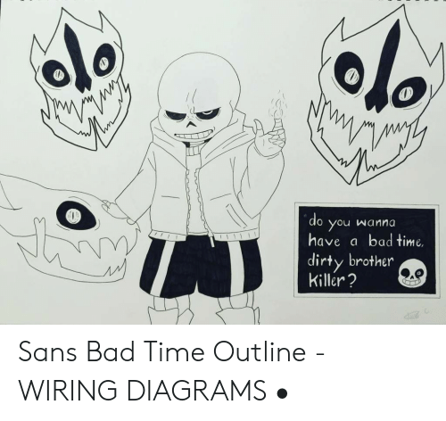 Do Wanna You Have Bad Time Dirty Brother Killer Sans Bad Time Outline Wiring Diagrams Bad Meme On Awwmemes Com