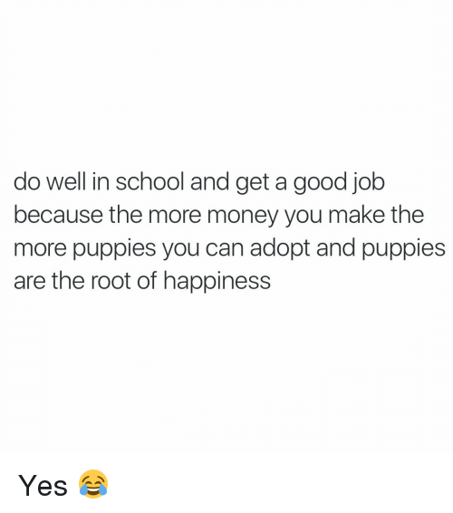 Funny, Money, and Puppies: do well in school and get a good job  because the more money you make the  more puppies you can adopt and puppies  are the root of happiness Yes 😂