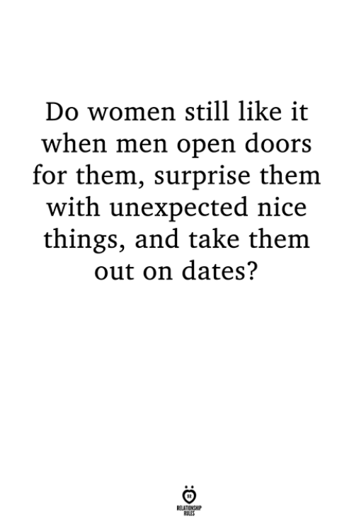 Women, Nice, and Dates: Do women still like it  when men open doors  for them, surprise them  with unexpected nice  things, and take them  out on dates?  LES