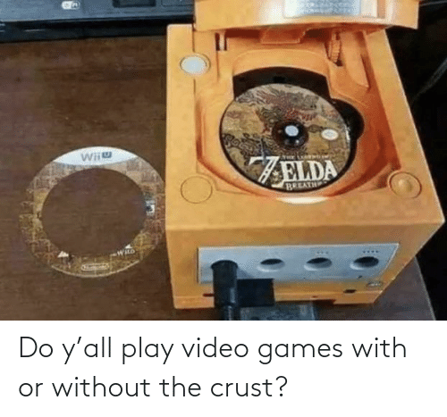 Video Games: Do y'all play video games with or without the crust?