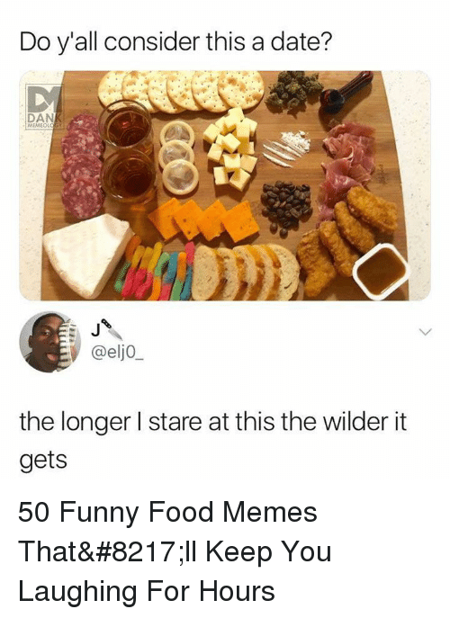 Food, Funny, and Memes: Do y'all consider this a date?  DAN  MEMEOLOGY  @elj0  the longer l stare at this the wilder it  gets 50 Funny Food Memes That'll Keep You Laughing For Hours