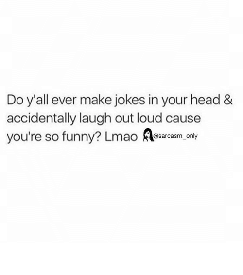 Your So Funny: Do y'all ever make jokes in your head &  accidentally laugh out loud cause  you're so funny? Lmao  @sarcasm only ⠀