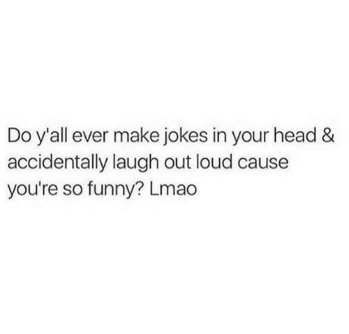 Youre So Funny: Do y'all ever make jokes in your head &  accidentally laugh out loud cause  you're so funny? Lmao