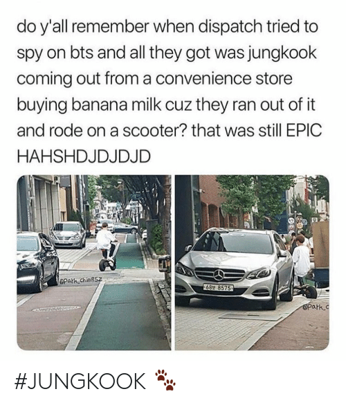 dispatch: do y'all remember when dispatch tried to  spy on bts and all they got was jungkook  coming out froma convenience store  buying banana milk cuz they ran out of it  and rode on a scooter? that was still EPIC  HAHSHDJDJDJD  Opath ching5z  689 8575  OPark.c #JUNGKOOK 🐾