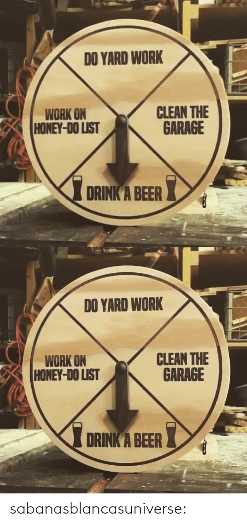 Beer, Gif, and Tumblr: DO YARD WORK  CLEAN THE  GARAGE  WORK ON  HONEY-DO LIST  I DRINK A BEER   DO YARD WORK  CLEAN THE  GARAGE  WORK ON  HONEY-DO LIST  DRINK A BEER sabanasblancasuniverse: