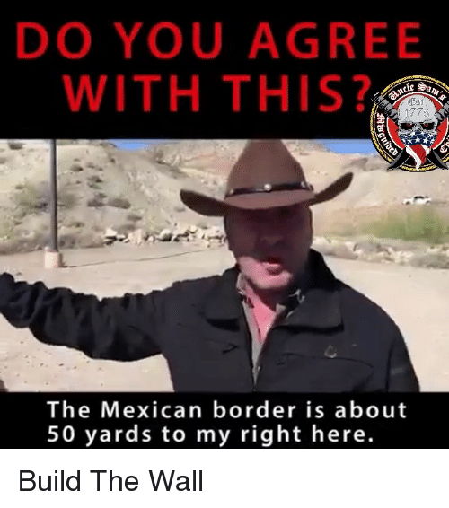 Memes, Mexican, and 🤖: DO YOU AGREE  WITH THIS?  clc Sa  1773  The Mexican border is about  50 yards to my right here. Build The Wall