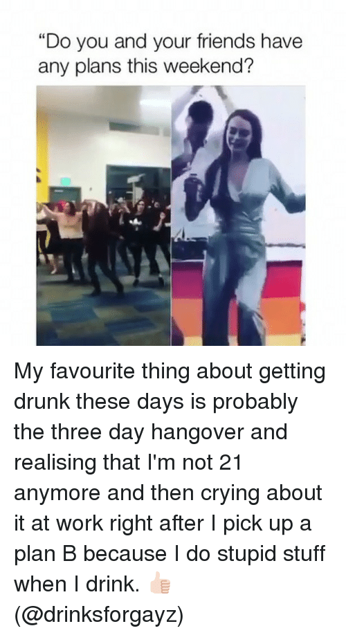 "Crying, Drunk, and Friends: ""Do you and your friends have  any plans this weekend? My favourite thing about getting drunk these days is probably the three day hangover and realising that I'm not 21 anymore and then crying about it at work right after I pick up a plan B because I do stupid stuff when I drink. 👍🏻 (@drinksforgayz)"
