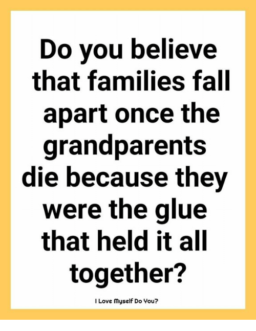 Fall, Love, and Memes: Do you believe  that families fall  apart once the  grandparents  die because they  Were the glue  that held it all  together?  I Love myself Do You?