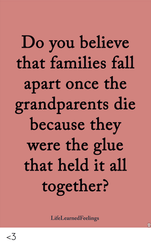fall apart: Do you believe  that families fall  apart once the  grandparents die  because they  were the glue  that held it all  together?  LifeLearnedFeelings <3