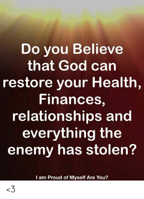 God, Memes, and Relationships: Do you Believe  that God can  restore your Health  Finances,  relationships and  everything the  enemy has stolen?  I am Proud of Myself Are You? <3