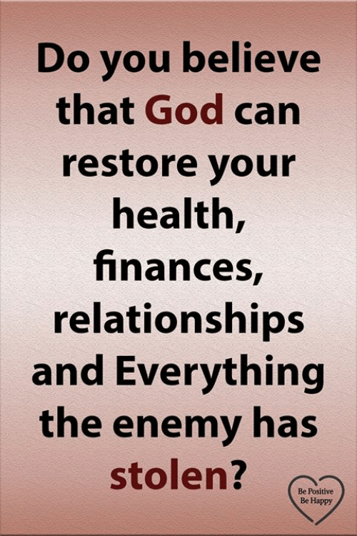 God, Memes, and Relationships: Do you believe  that God can  restore your  health,  finances,  relationships  and Everything  the enemy has  stolen?  Be Positive  Be Happy