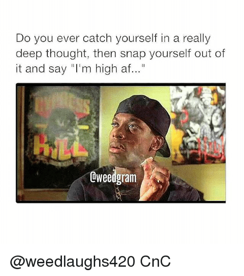 """Af, Memes, and High AF: Do you ever catch yourself in a really  deep thought, then snap yourself out of  it and say """"I'm high af...""""  Oweedgram @weedlaughs420 CnC"""