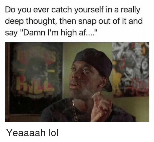 """Af, Funny, and Lol: Do you ever catch yourself in a really  deep thought, then snap out of it and  say """"Damn I'm high af...."""" Yeaaaah lol"""