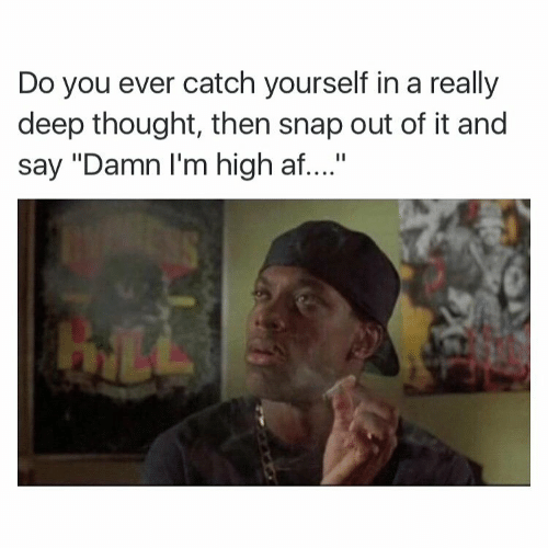 """Af, High AF, and Thought: Do you ever catch yourself in a really  deep thought, then snap out of it and  say """"Damn I'm high af...."""""""