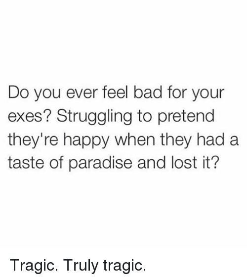 Bad, Paradise, and Lost: Do you ever feel bad for your  exes? Struggling to pretend  they're happy when they had a  taste of paradise and lost it? Tragic. Truly tragic.