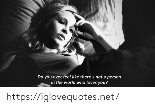 World, Net, and Who: Do you ever feel like there's not a person  in the world who loves you? https://iglovequotes.net/