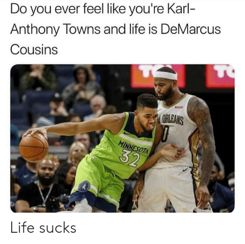 DeMarcus Cousins: Do you ever feel like you're Karl-  Anthony Towns and life is DeMarcus  Cousins  TO  ARLEANS  MINNESOTA  32 Life sucks