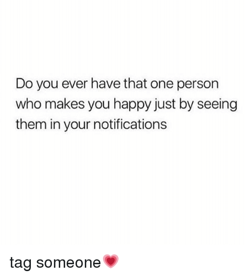 Memes, Happy, and Tag Someone: Do you ever have that one person  who makes you happy just by seeing  them in your notifications tag someone💗