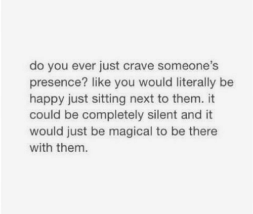 Happy, Be Happy, and Next: do you ever just crave someone's  presence? like you would literally be  happy just sitting next to them. it  could be completely silent and it  would just be magical to be there  with them.