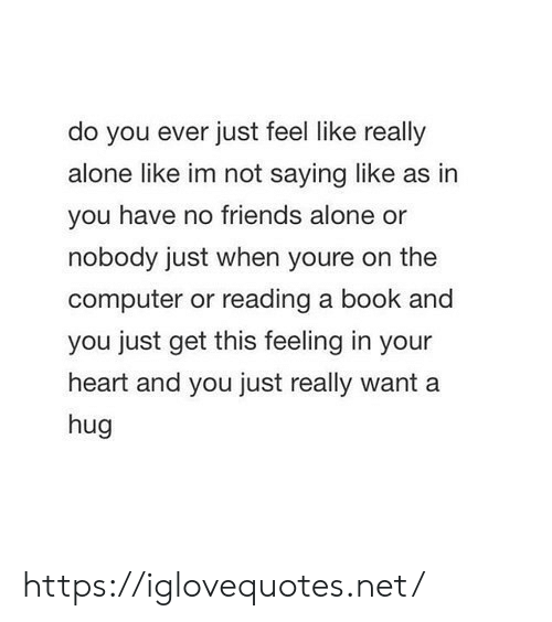 Being Alone, Friends, and Book: do you ever just feel like really  alone like im not saying like as in  you have no friends alone or  nobody just when youre on the  computer or reading a book and  you just get this feeling in your  heart and you just really want a  hug https://iglovequotes.net/