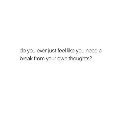 Need A Break: do you ever just feel like you need a  break from your own thoughts?