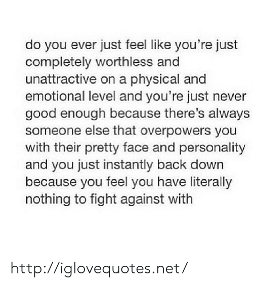 Good, Http, and Physical: do you ever just feel like you're just  completely worthless and  unattractive on a physical and  emotional level and you're just never  good enough because there's always  someone else that overpowers you  with their pretty face and personality  and you just instantly back down  because you feel you have literally  nothing to fight against with http://iglovequotes.net/