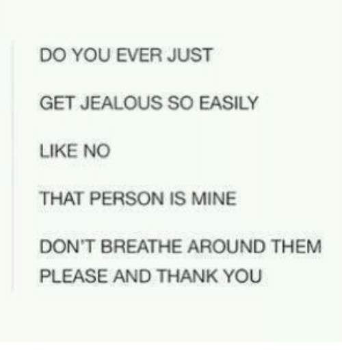 Jealous, Memes, and Thank You: DO YOU EVER JUST  GET JEALOUS SO EASILY  LIKE NO  THAT PERSON IS MINE  DON'T BREATHE AROUND THEM  PLEASE AND THANK YOU