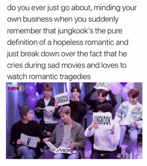 romantic: do you ever just go about, minding your  own business when you suddenly  remember that jungkook's the pure  definition of a hopeless romantic and  just break down over the fact that he  cries during sad movies and loves to  watch romantic tragedies  WNCKOOY  STRIUS XM  AUNGKOOK  UNGKOOK  -HOPE