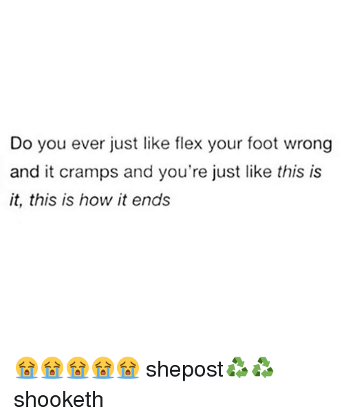 Flexed: Do you ever just like flex your foot wrong  and it cramps and you're just like this is  it, this is how it ends 😭😭😭😭😭 shepost♻♻ shooketh