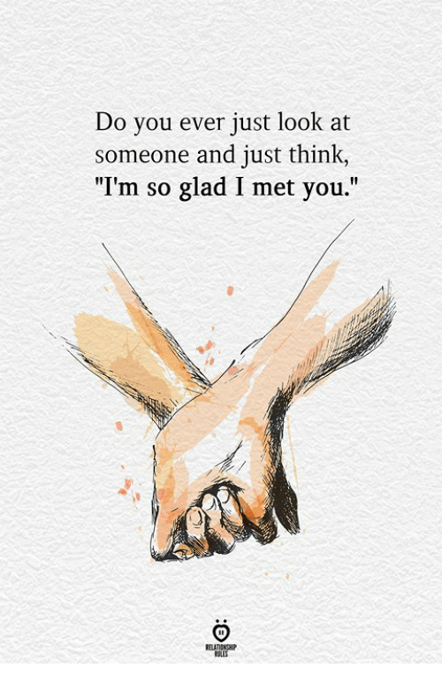 "Glad I Met You: Do you ever just look at  someone and just think,  ""I'm so glad I met you.""  ELATIONGHP"