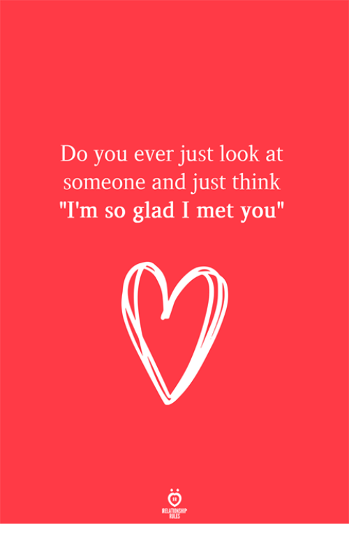 "Glad I Met You: Do you ever just look at  someone and just think  ""I'm so glad I met you""  RELATIONSH"