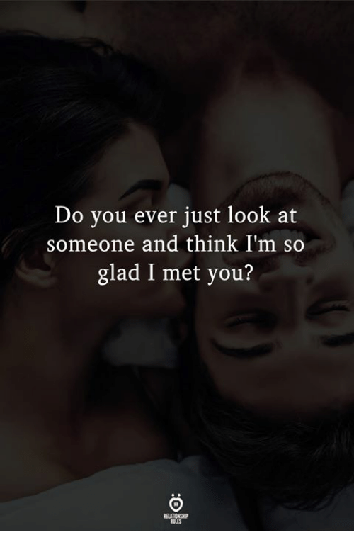 Glad I Met You: Do you ever just look at  someone and think I'm so  glad I met you?  LES
