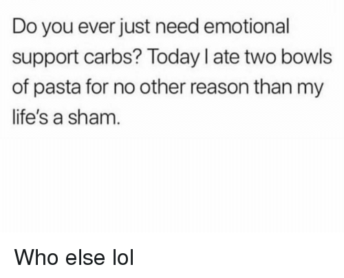 carbs: Do you ever just need emotional  support carbs? Today I ate two bowls  of pasta for no other reason than my  life's a sham Who else lol