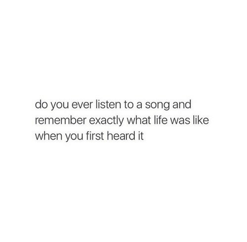 Life, A Song, and Song: do you ever listen to a song and  remember exactly what life was like  when you first heard it