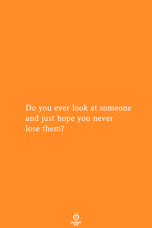 Never Lose: Do you ever look at someone  and just hope you never  lose them?  RELATIONSHIP  ES