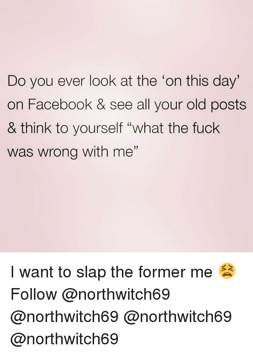 "Facebook, Memes, and Fuck: Do you ever look at the 'on this day  on Facebook & see all your old posts  & think to yourself ""what the fuck  was wrong with me""  1) I want to slap the former me 😫 Follow @northwitch69 @northwitch69 @northwitch69 @northwitch69"
