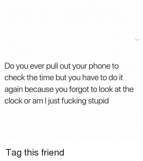 Clock, Do It Again, and Fucking: Do you ever pull out your phone to  check the time but you have to do it  again because you forgot to look at the  clock or am l just fucking stupid Tag this friend