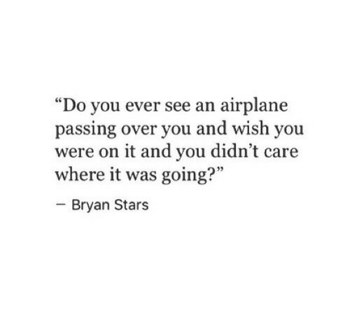 """Airplane, Stars, and You: """"Do you ever see an airplane  passing over you and wish you  were on it and you didn't care  where it was going?""""  - Bryan Stars  95"""
