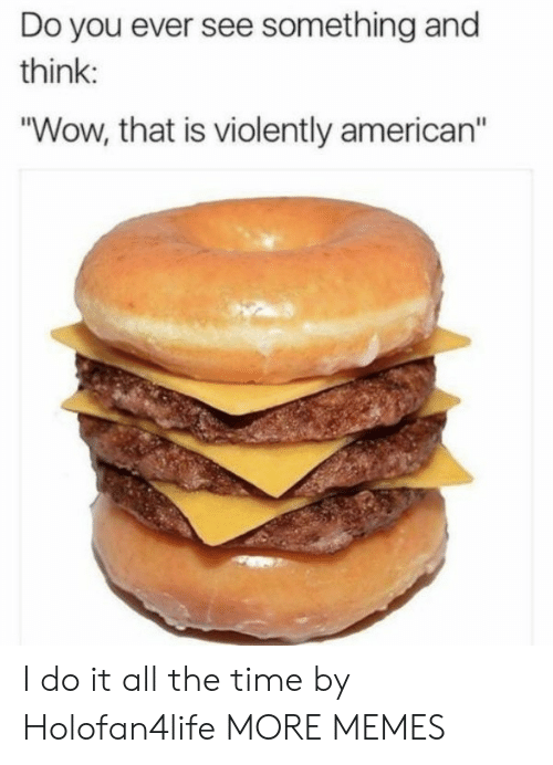 """Americanization: Do you ever see something and  think  """"Wow, that is violently american"""" I do it all the time by Holofan4life MORE MEMES"""