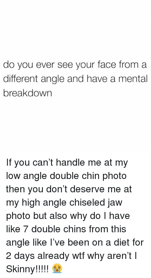 Skinny, Wtf, and Girl Memes: do you ever see your face from a  different angle and have a mental  breakdown If you can't handle me at my low angle double chin photo then you don't deserve me at my high angle chiseled jaw photo but also why do I have like 7 double chins from this angle like I've been on a diet for 2 days already wtf why aren't I Skinny!!!!! 😭