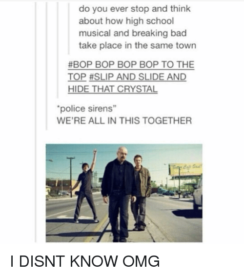 """Breaking Bad: do you ever stop and think  about how high school  musical and breaking bad  take place in the same town  #BOP BOP BOP BOP TO THE  TOP #SLIP AND SLIDE AND  HIDE THAT CRYSTAL  police sirens""""  19  WE'RE ALL IN THIS TOGETHER I DISNT KNOW OMG"""