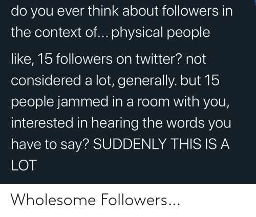 room: do you ever think about followers in  the context of... physical people  like, 15 followers on twitter? not  considered a lot, generally. but 15  people jammed in a room with you,  interested in hearing the words you  have to say? SUDDENLY THIS IS A  LOT Wholesome Followers…