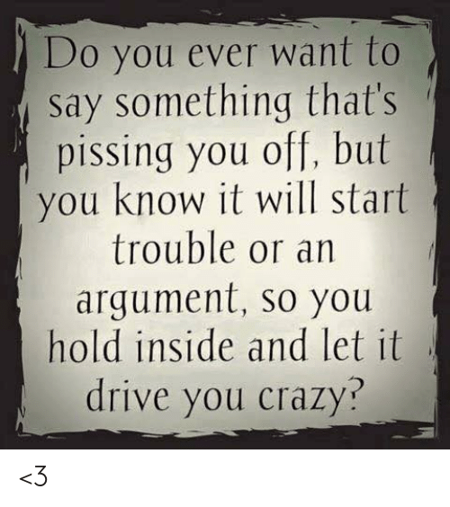 Crazy, Memes, and Drive: Do you ever want to  say something that's  pissing you off, but  you know it will start  trouble or an  argument, so you  hold inside and let it  drive you crazy? <3
