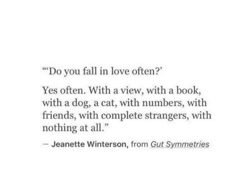 """Fall, Friends, and Love: """"Do you fall in love often?""""  Yes often. With a view, with a book,  with a dog, a cat, with numbers, with  friends, with complete strangers, with  nothing at all""""  Jeanette Winterson, from Gut Symmetries"""