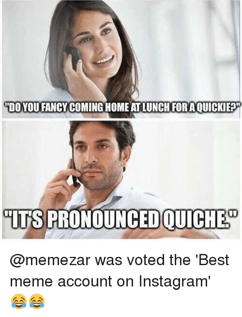 "you fancy: ""DO YOU FANCY COMING HOME AT LUNCH FOR AOUICKIE?  IT'S PRONOUNCED QUICHED @memezar was voted the 'Best meme account on Instagram' 😂😂"