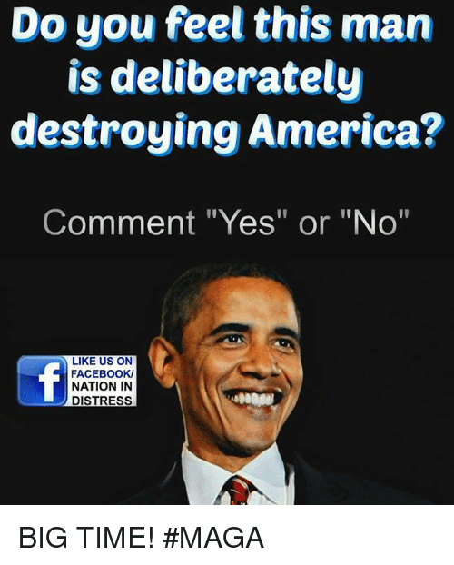 """Memes, 🤖, and Destroyer: Do you feel this man  is deliberately  destroying America?  Comment """"Yes"""" or """"No""""  LIKE US ON  FACEBOOK/  NATION IN  DISTRESS BIG TIME!  #MAGA"""