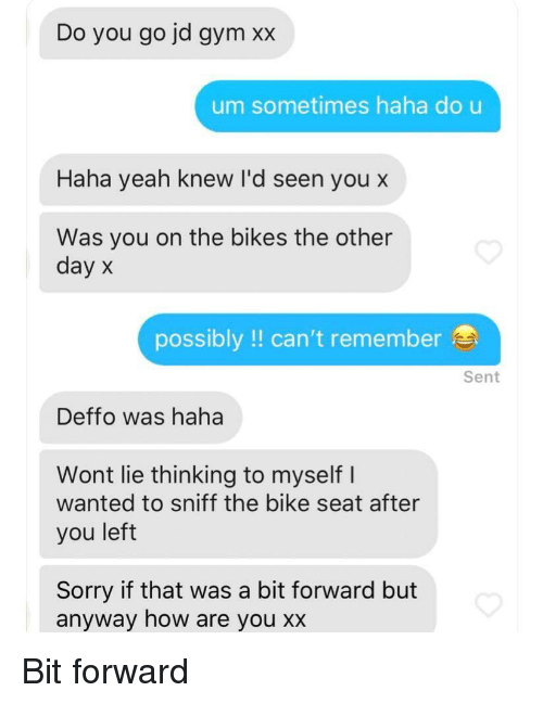 Gym, Sorry, and Yeah: Do you go jd gym xx  um sometimes haha do u  Haha yeah knew I'd seen you x  Was you on the bikes the other  day x  possibly!! can't remember  Sent  Deffo was haha  Wont lie thinking to myself I  wanted to sniff the bike seat after  you left  Sorry if that was a bit forward but  anyway how are you xx
