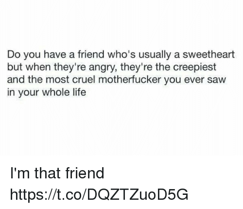 Sweethearted: Do you have a friend who's usually a sweetheart  but when they're angry, they're the creepiest  and the most cruel motherfucker you ever saw  in your whole life I'm that friend https://t.co/DQZTZuoD5G