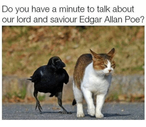 Lord And Saviour: Do you have a minute to talk about  our lord and saviour Edgar Allan Poe?