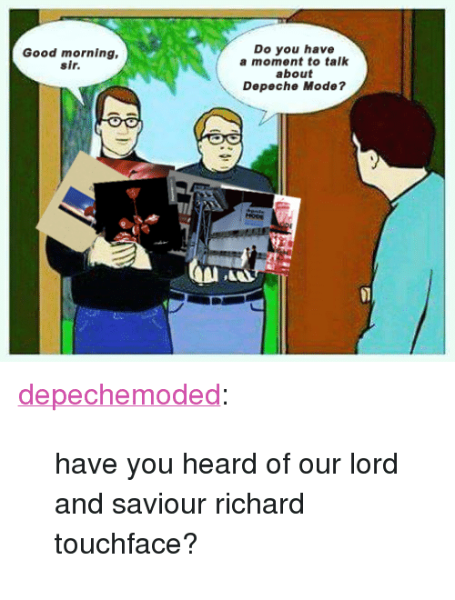"""Lord And Saviour: Do you have  a moment to talk  about  Depeche Mode?  Good morning,  sir <p><a href=""""https://depechemoded.tumblr.com/post/161179415721/have-you-heard-of-our-lord-and-saviour-richard"""" class=""""tumblr_blog"""">depechemoded</a>:</p> <blockquote><p>have you heard of our lord and saviour richard touchface?<br/></p></blockquote>"""